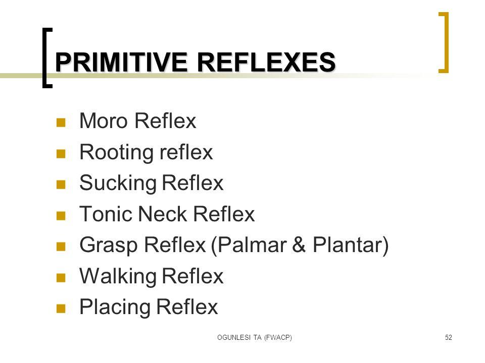 OGUNLESI TA (FWACP)52 PRIMITIVE REFLEXES Moro Reflex Rooting reflex Sucking Reflex Tonic Neck Reflex Grasp Reflex (Palmar & Plantar) Walking Reflex Placing Reflex