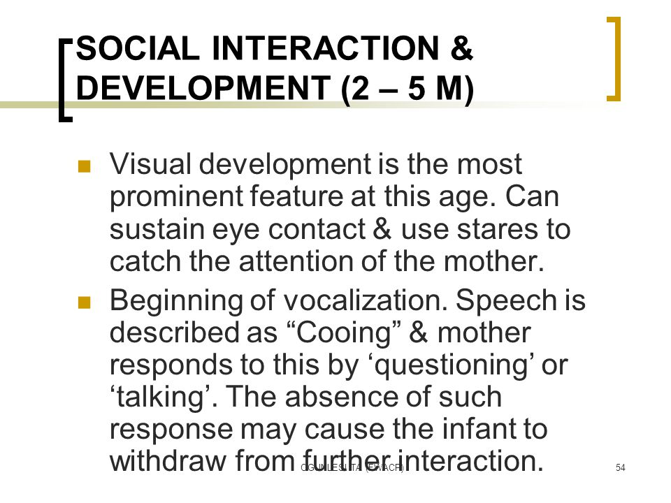 OGUNLESI TA (FWACP)54 SOCIAL INTERACTION & DEVELOPMENT (2 – 5 M) Visual development is the most prominent feature at this age.