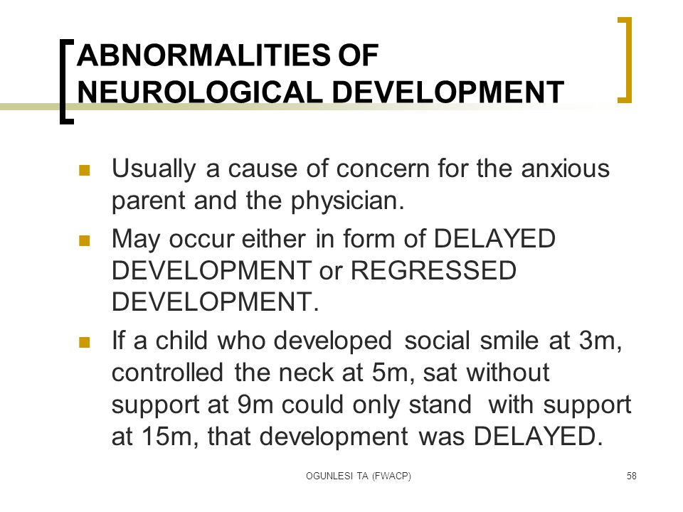 OGUNLESI TA (FWACP)58 ABNORMALITIES OF NEUROLOGICAL DEVELOPMENT Usually a cause of concern for the anxious parent and the physician. May occur either
