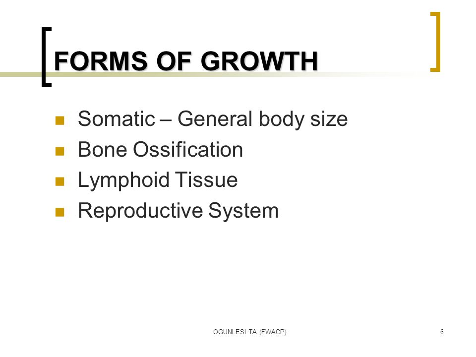 OGUNLESI TA (FWACP)6 FORMS OF GROWTH Somatic – General body size Bone Ossification Lymphoid Tissue Reproductive System
