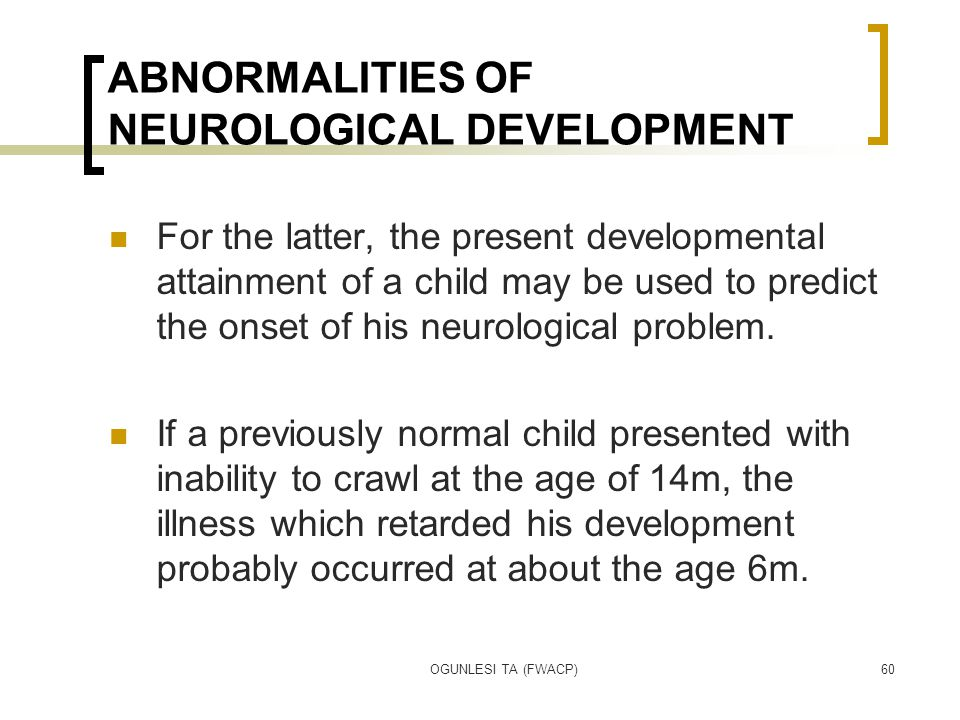 OGUNLESI TA (FWACP)60 ABNORMALITIES OF NEUROLOGICAL DEVELOPMENT For the latter, the present developmental attainment of a child may be used to predict the onset of his neurological problem.