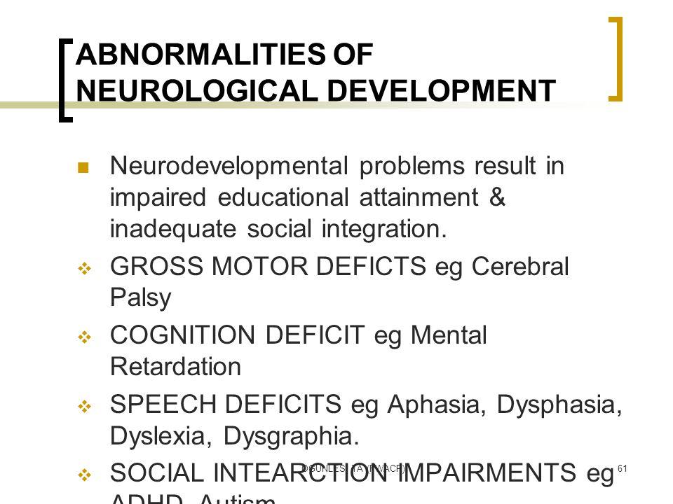 OGUNLESI TA (FWACP)61 ABNORMALITIES OF NEUROLOGICAL DEVELOPMENT Neurodevelopmental problems result in impaired educational attainment & inadequate soc
