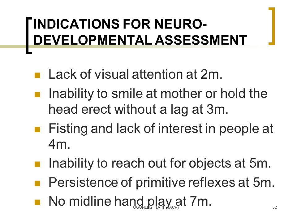OGUNLESI TA (FWACP)62 INDICATIONS FOR NEURO- DEVELOPMENTAL ASSESSMENT Lack of visual attention at 2m. Inability to smile at mother or hold the head er
