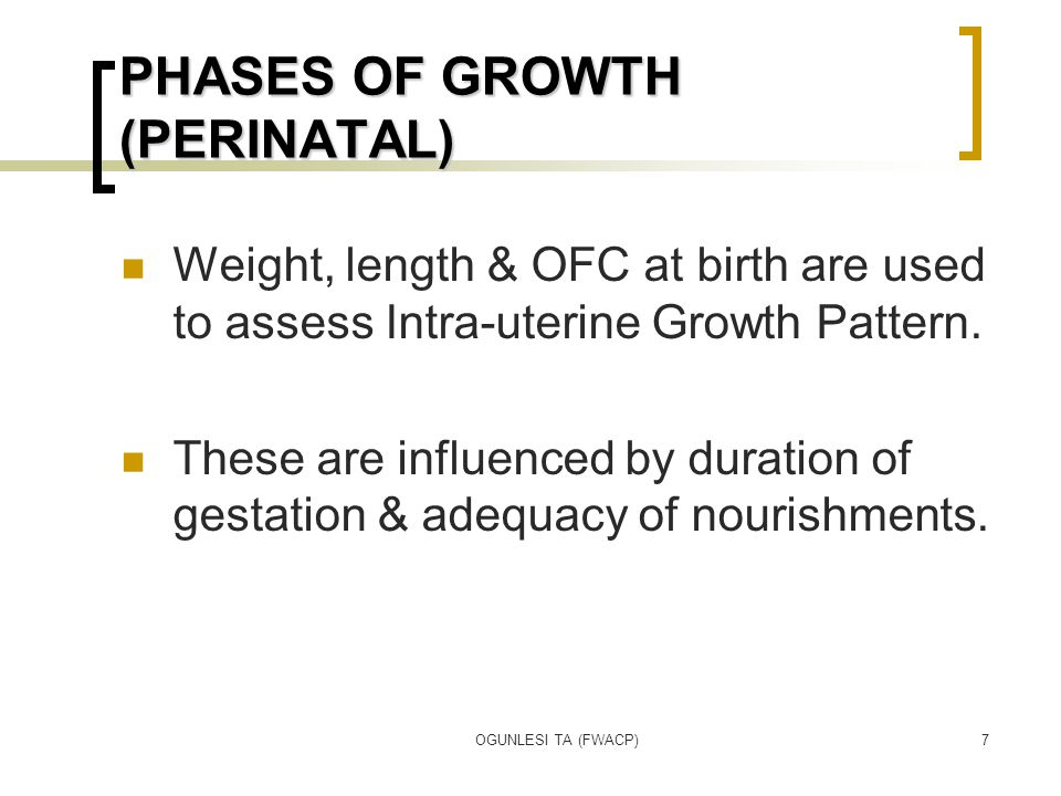 OGUNLESI TA (FWACP)7 PHASES OF GROWTH (PERINATAL) Weight, length & OFC at birth are used to assess Intra-uterine Growth Pattern. These are influenced
