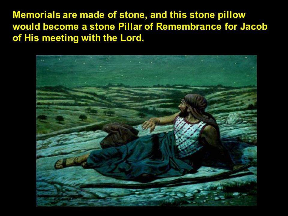 Memorials are made of stone, and this stone pillow would become a stone Pillar of Remembrance for Jacob of His meeting with the Lord.