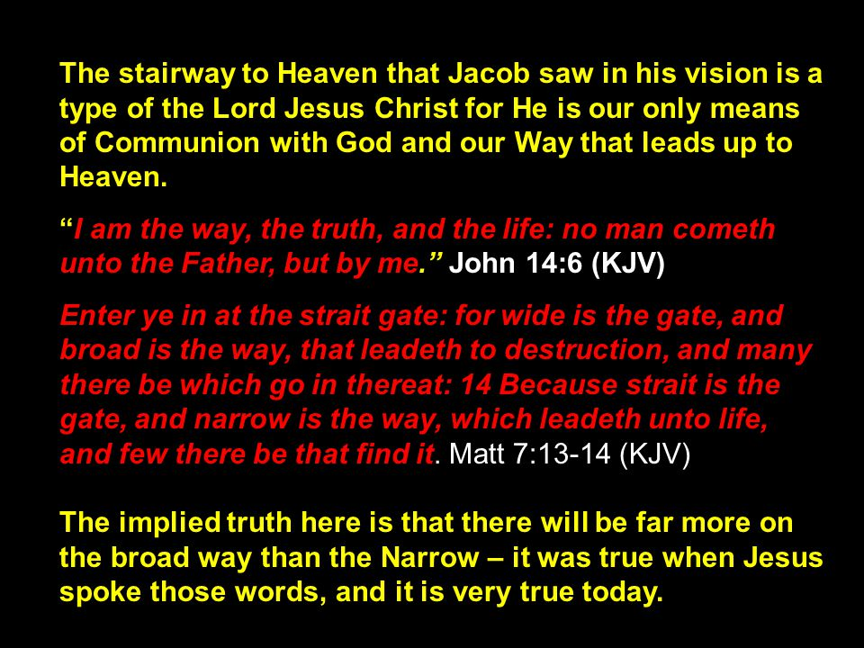 The stairway to Heaven that Jacob saw in his vision is a type of the Lord Jesus Christ for He is our only means of Communion with God and our Way that leads up to Heaven.