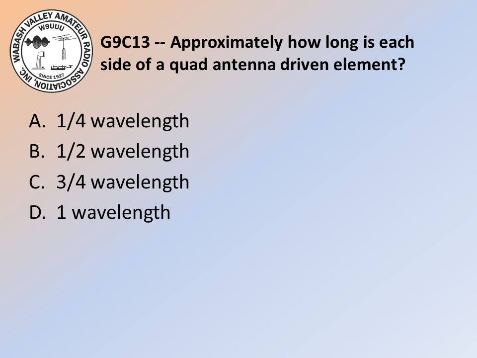 G9C13 -- Approximately how long is each side of a quad antenna driven element? A.1/4 wavelength B.1/2 wavelength C.3/4 wavelength D.1 wavelength