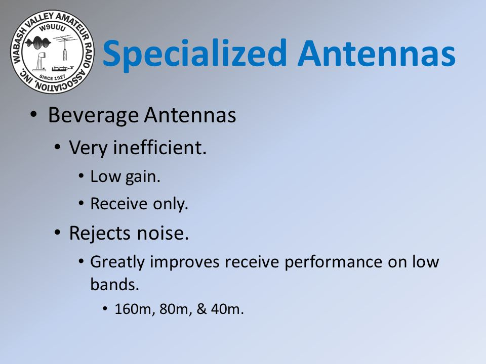 Beverage Antennas Very inefficient. Low gain. Receive only. Rejects noise. Greatly improves receive performance on low bands. 160m, 80m, & 40m. Specia