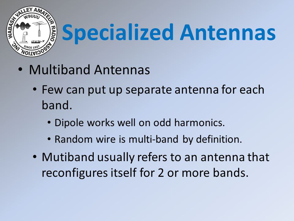 Multiband Antennas Few can put up separate antenna for each band. Dipole works well on odd harmonics. Random wire is multi-band by definition. Mutiban