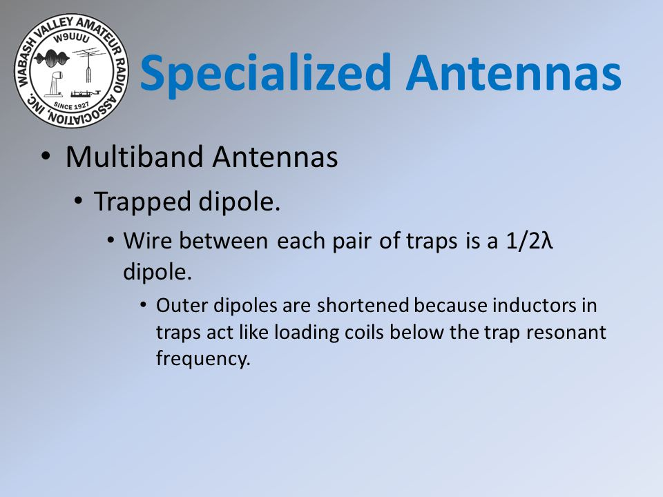 Multiband Antennas Trapped dipole. Wire between each pair of traps is a 1/2λ dipole. Outer dipoles are shortened because inductors in traps act like l
