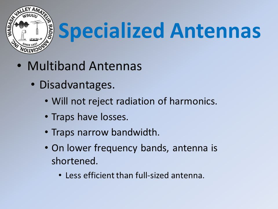 Multiband Antennas Disadvantages. Will not reject radiation of harmonics. Traps have losses. Traps narrow bandwidth. On lower frequency bands, antenna