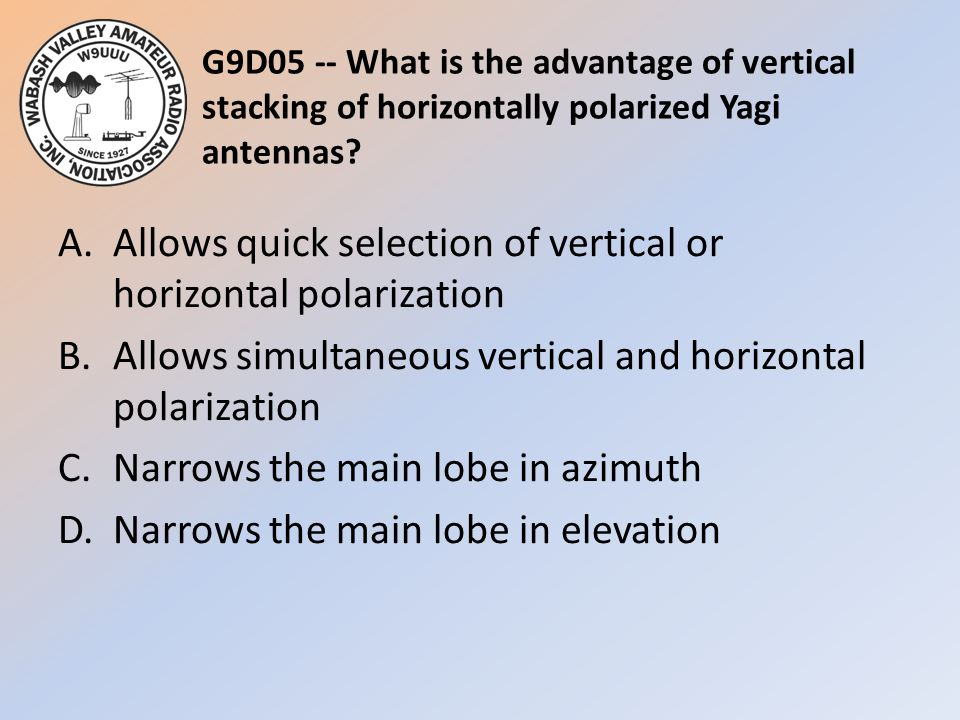 G9D05 -- What is the advantage of vertical stacking of horizontally polarized Yagi antennas? A.Allows quick selection of vertical or horizontal polari