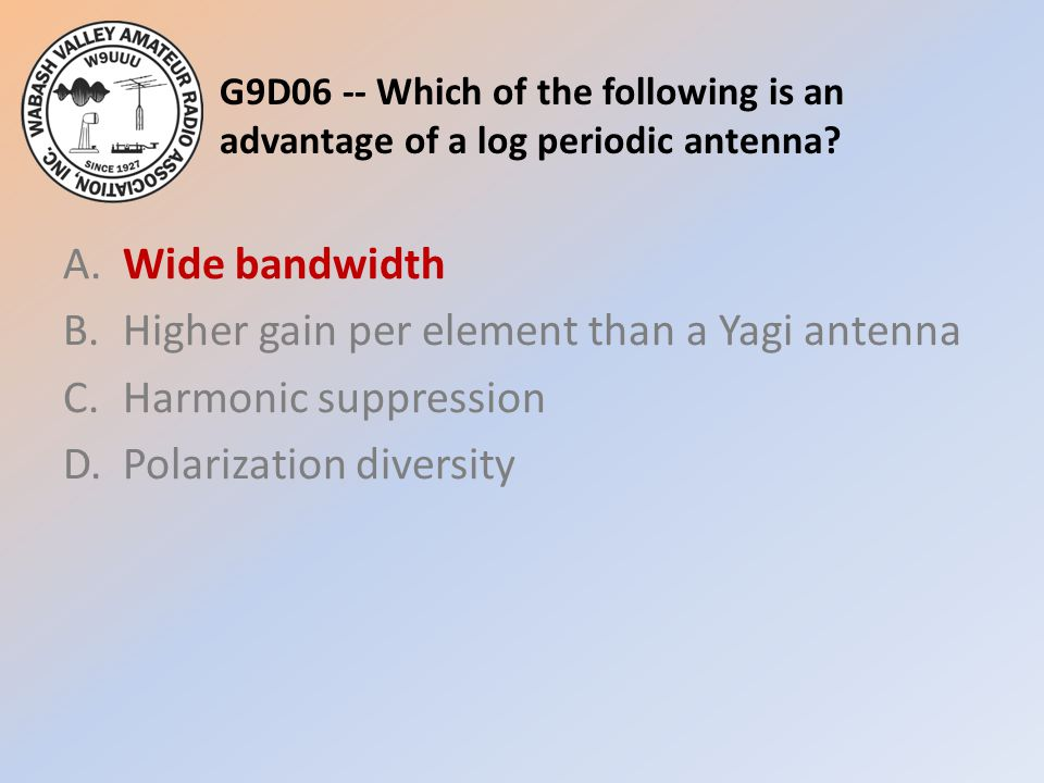 G9D06 -- Which of the following is an advantage of a log periodic antenna? A.Wide bandwidth B.Higher gain per element than a Yagi antenna C.Harmonic s