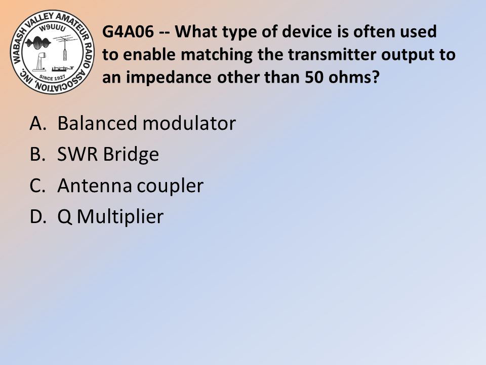 G4A06 -- What type of device is often used to enable matching the transmitter output to an impedance other than 50 ohms? A.Balanced modulator B.SWR Br