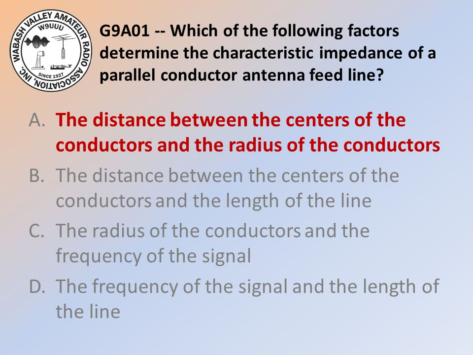 G9A01 -- Which of the following factors determine the characteristic impedance of a parallel conductor antenna feed line? A.The distance between the c