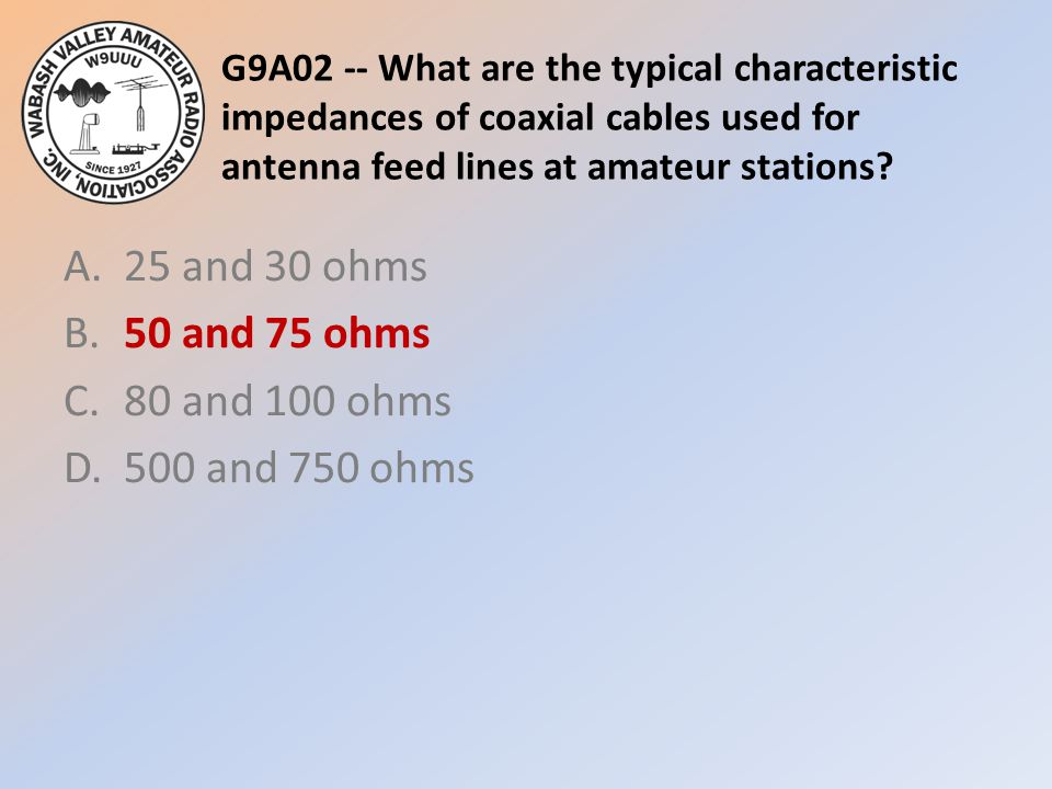 G9A02 -- What are the typical characteristic impedances of coaxial cables used for antenna feed lines at amateur stations? A.25 and 30 ohms B.50 and 7