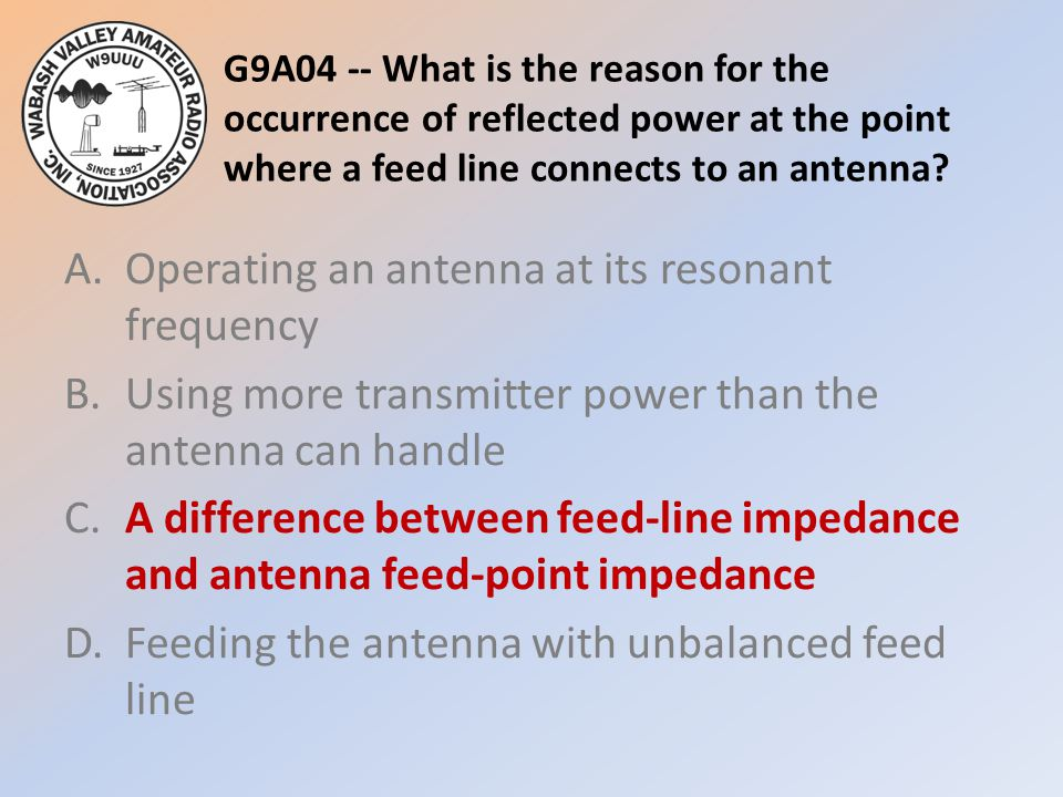 G9A04 -- What is the reason for the occurrence of reflected power at the point where a feed line connects to an antenna? A.Operating an antenna at its