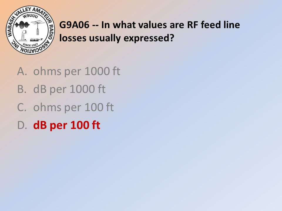 G9A06 -- In what values are RF feed line losses usually expressed? A.ohms per 1000 ft B.dB per 1000 ft C.ohms per 100 ft D.dB per 100 ft