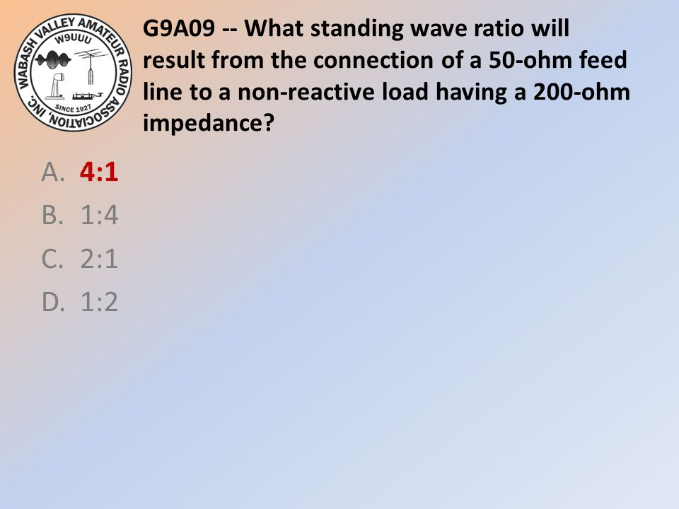 G9A09 -- What standing wave ratio will result from the connection of a 50-ohm feed line to a non-reactive load having a 200-ohm impedance? A.4:1 B.1:4