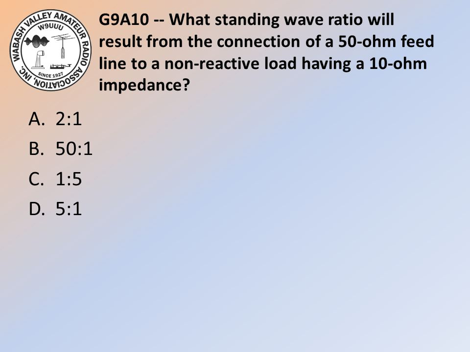 G9A10 -- What standing wave ratio will result from the connection of a 50-ohm feed line to a non-reactive load having a 10-ohm impedance? A.2:1 B.50:1