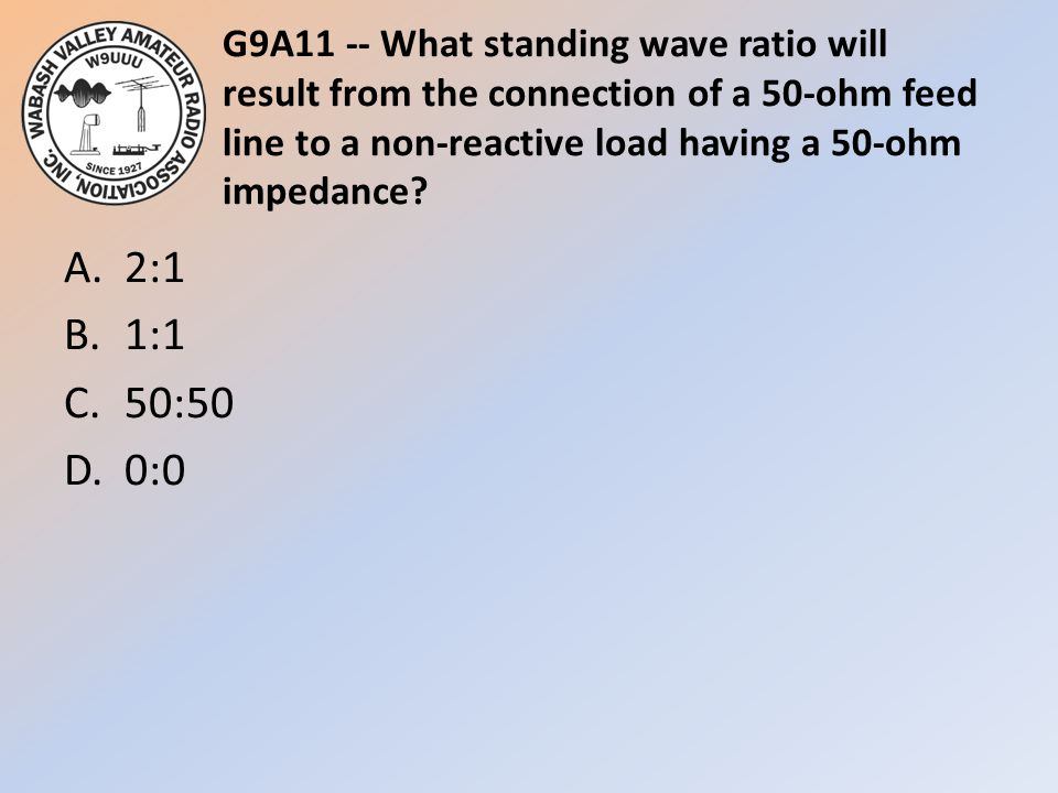 G9A11 -- What standing wave ratio will result from the connection of a 50-ohm feed line to a non-reactive load having a 50-ohm impedance? A.2:1 B.1:1