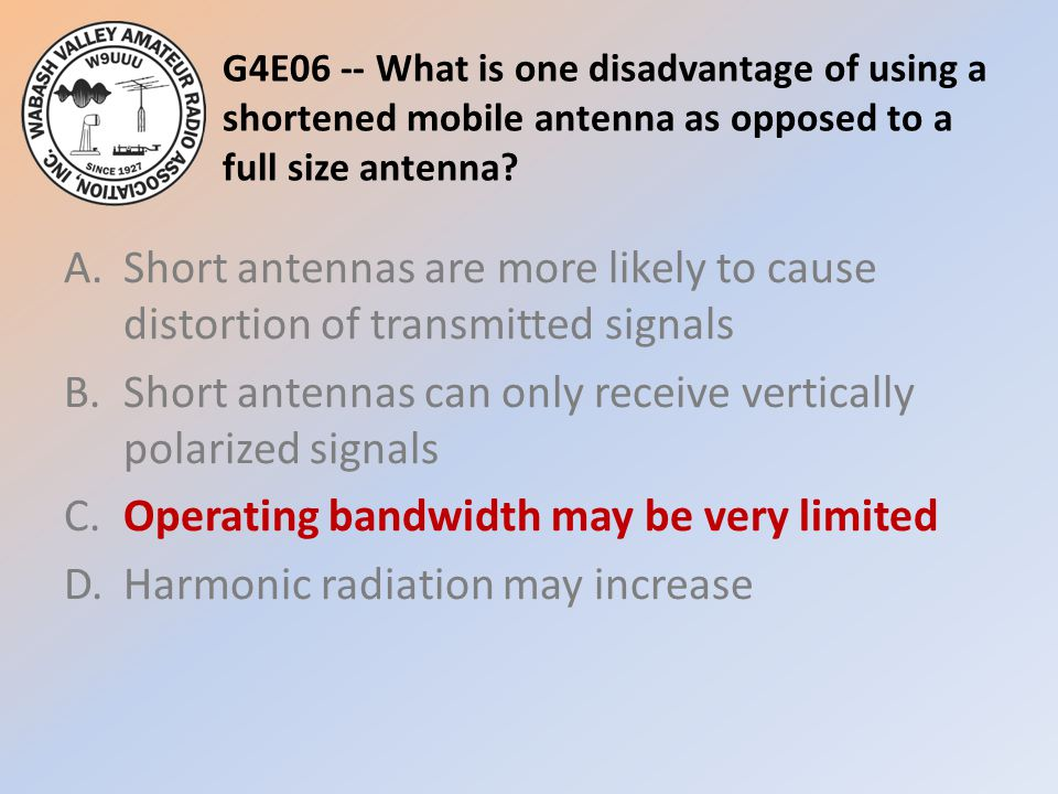 G4E06 -- What is one disadvantage of using a shortened mobile antenna as opposed to a full size antenna? A.Short antennas are more likely to cause dis