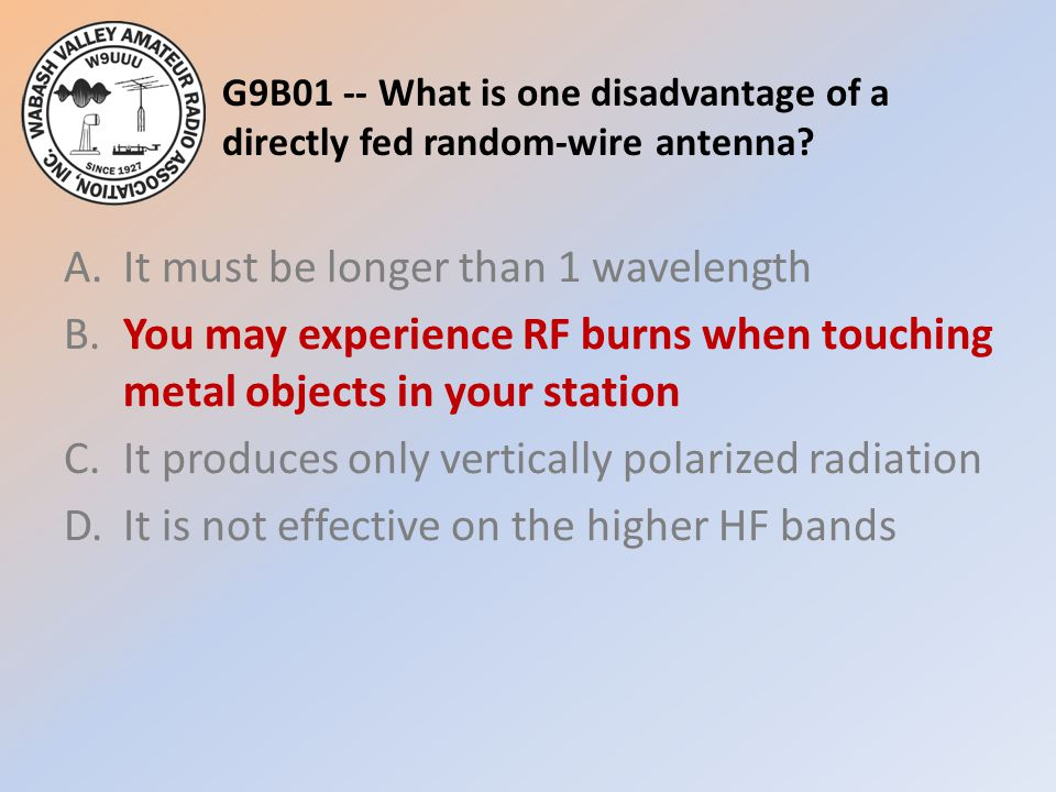 G9B01 -- What is one disadvantage of a directly fed random-wire antenna? A.It must be longer than 1 wavelength B.You may experience RF burns when touc