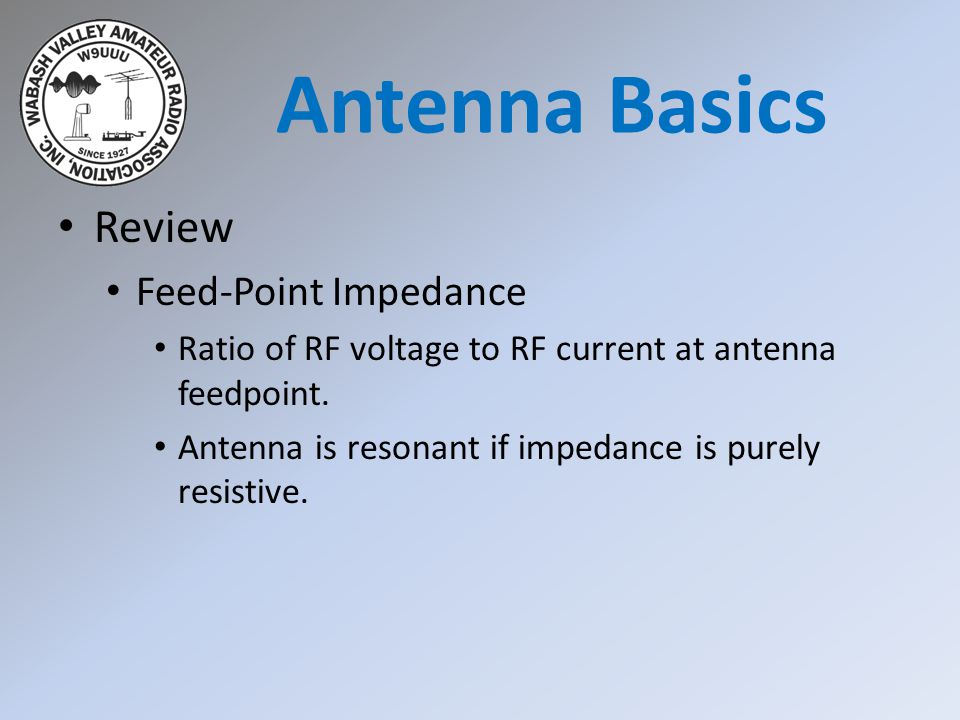 Review Feed-Point Impedance Ratio of RF voltage to RF current at antenna feedpoint. Antenna is resonant if impedance is purely resistive. Antenna Basi