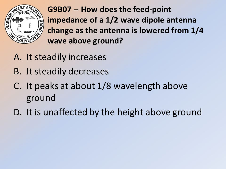 G9B07 -- How does the feed-point impedance of a 1/2 wave dipole antenna change as the antenna is lowered from 1/4 wave above ground? A.It steadily inc
