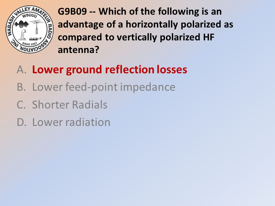 G9B09 -- Which of the following is an advantage of a horizontally polarized as compared to vertically polarized HF antenna? A.Lower ground reflection