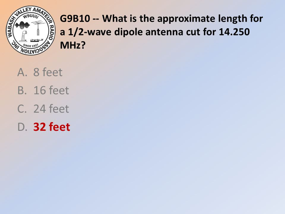 G9B10 -- What is the approximate length for a 1/2-wave dipole antenna cut for 14.250 MHz? A.8 feet B.16 feet C.24 feet D.32 feet