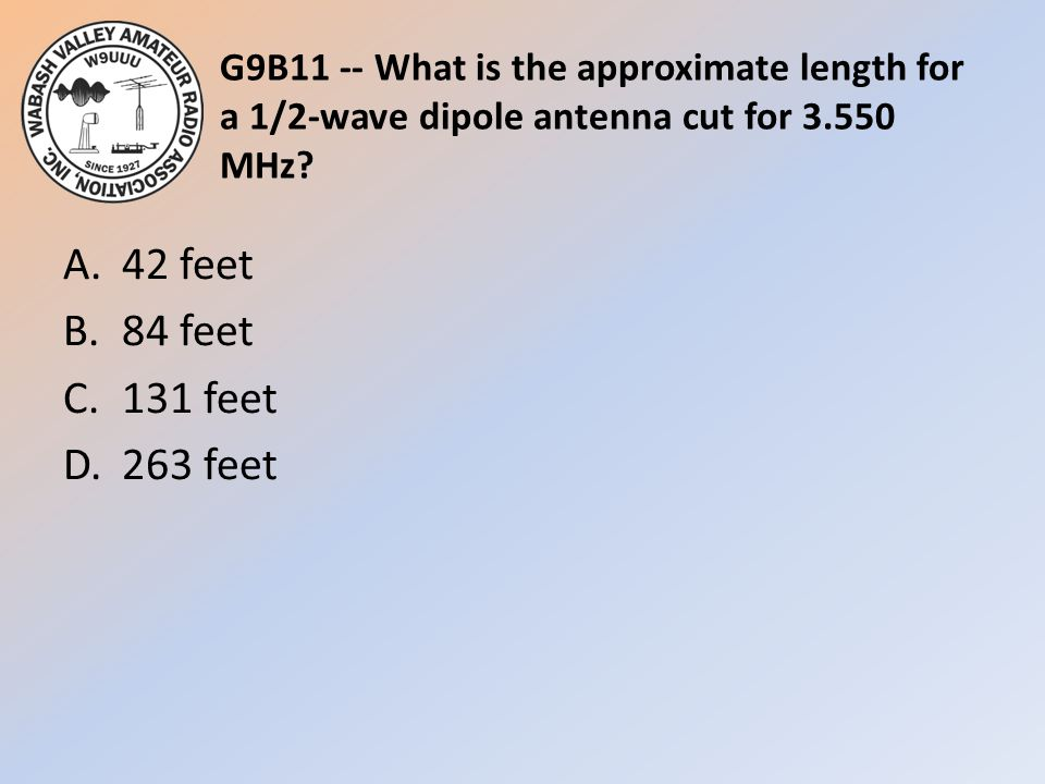 G9B11 -- What is the approximate length for a 1/2-wave dipole antenna cut for 3.550 MHz? A.42 feet B.84 feet C.131 feet D.263 feet