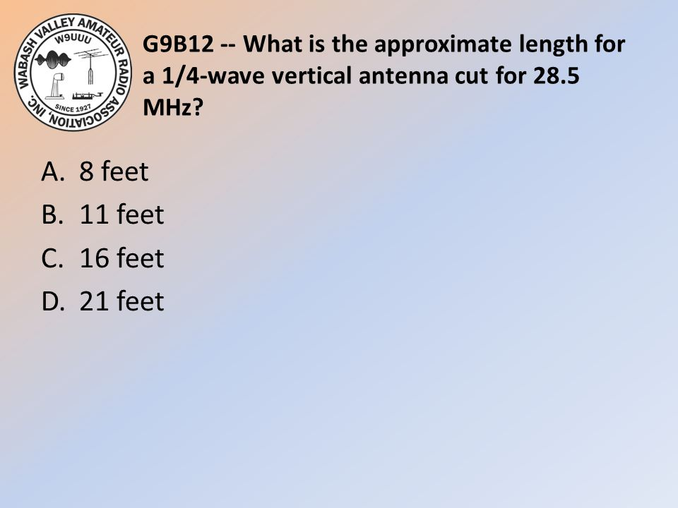 G9B12 -- What is the approximate length for a 1/4-wave vertical antenna cut for 28.5 MHz? A.8 feet B.11 feet C.16 feet D.21 feet