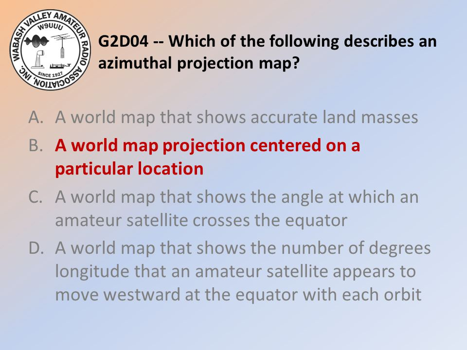 G2D04 -- Which of the following describes an azimuthal projection map? A.A world map that shows accurate land masses B.A world map projection centered