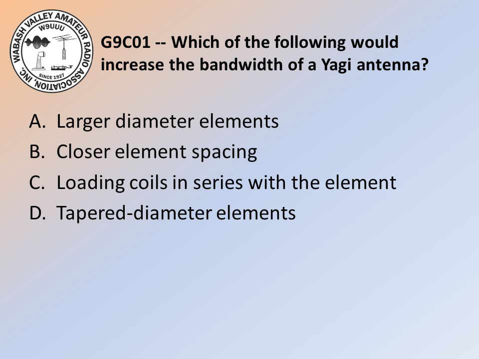 G9C01 -- Which of the following would increase the bandwidth of a Yagi antenna? A.Larger diameter elements B.Closer element spacing C.Loading coils in