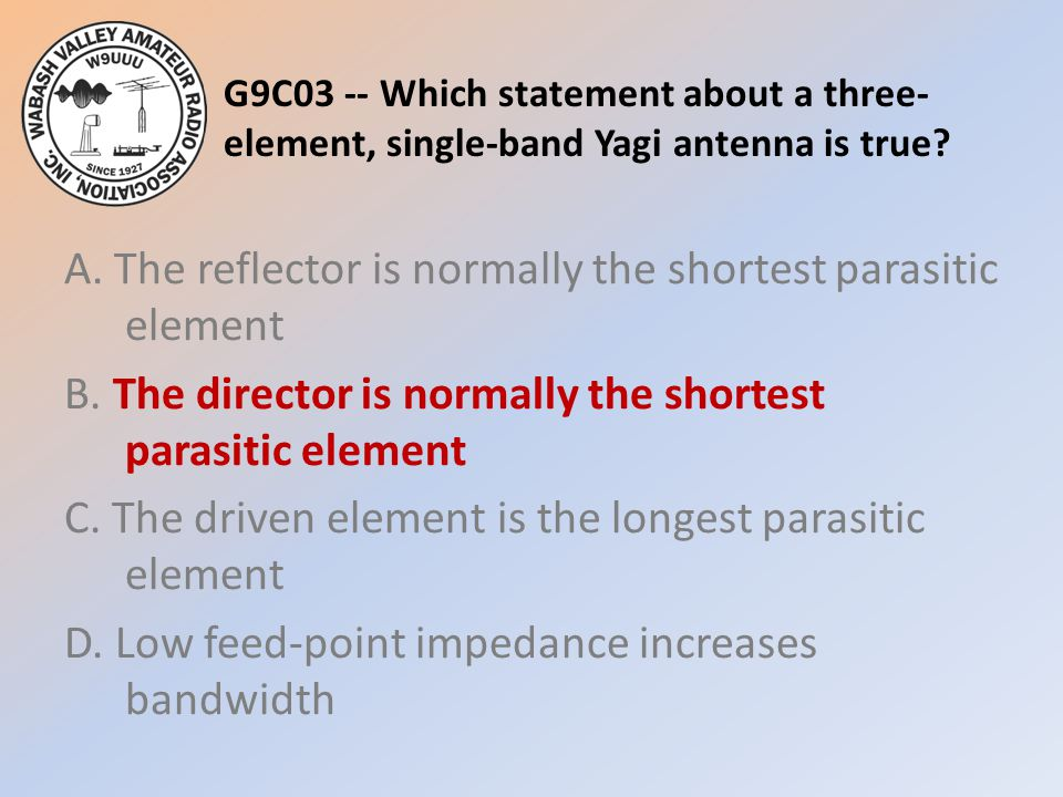 G9C03 -- Which statement about a three- element, single-band Yagi antenna is true? A. The reflector is normally the shortest parasitic element B. The