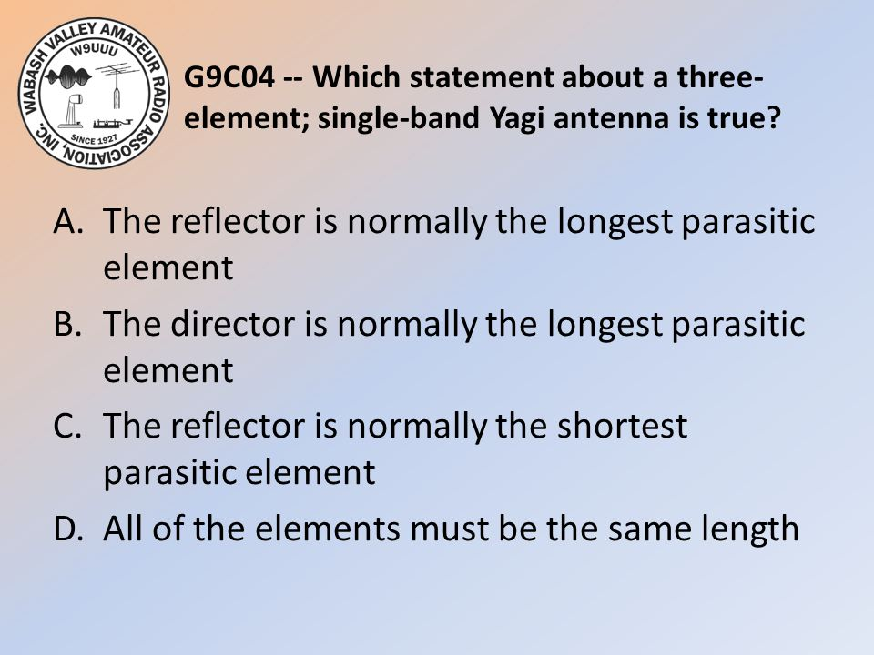 G9C04 -- Which statement about a three- element; single-band Yagi antenna is true? A.The reflector is normally the longest parasitic element B.The dir