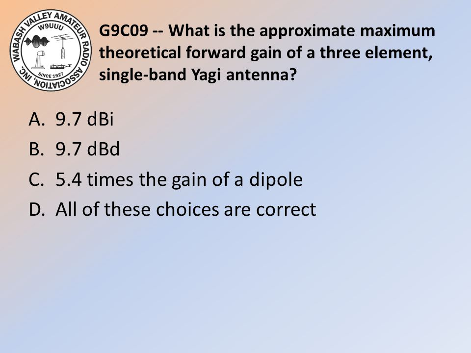 G9C09 -- What is the approximate maximum theoretical forward gain of a three element, single-band Yagi antenna? A.9.7 dBi B.9.7 dBd C.5.4 times the ga