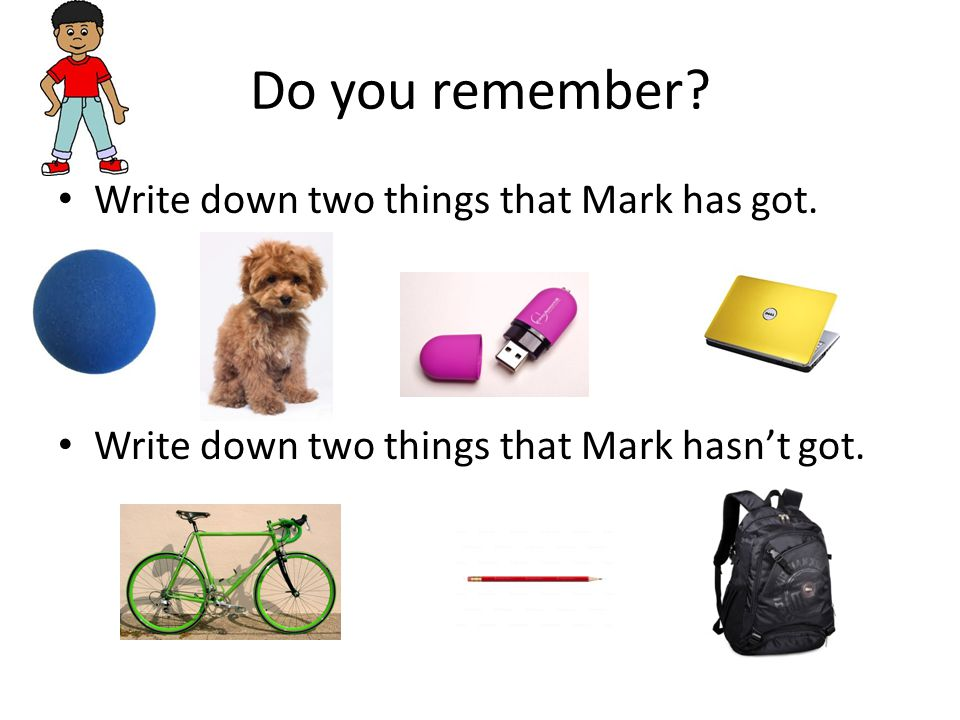 Do you remember. Write down two things that Mark has got.