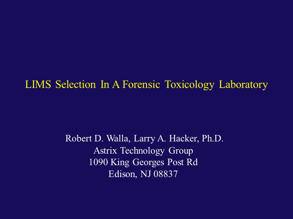 Robert D. Walla, Larry A. Hacker, Ph.D. Astrix Technology Group 1090 King Georges Post Rd Edison, NJ 08837 LIMS Selection In A Forensic Toxicology Lab