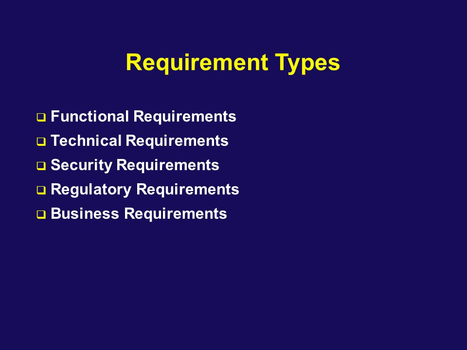 Requirement Types  Functional Requirements  Technical Requirements  Security Requirements  Regulatory Requirements  Business Requirements