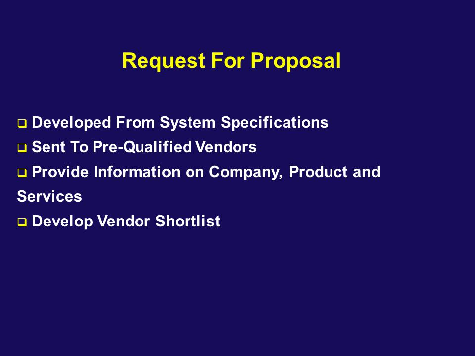 Request For Proposal  Developed From System Specifications  Sent To Pre-Qualified Vendors  Provide Information on Company, Product and Services  D