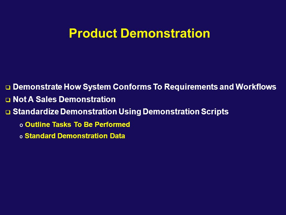Product Demonstration  Demonstrate How System Conforms To Requirements and Workflows  Not A Sales Demonstration  Standardize Demonstration Using De