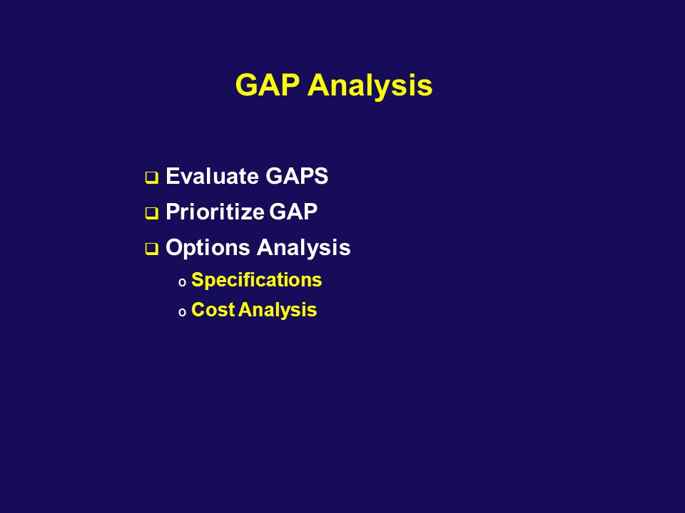 GAP Analysis  Evaluate GAPS  Prioritize GAP  Options Analysis o Specifications o Cost Analysis