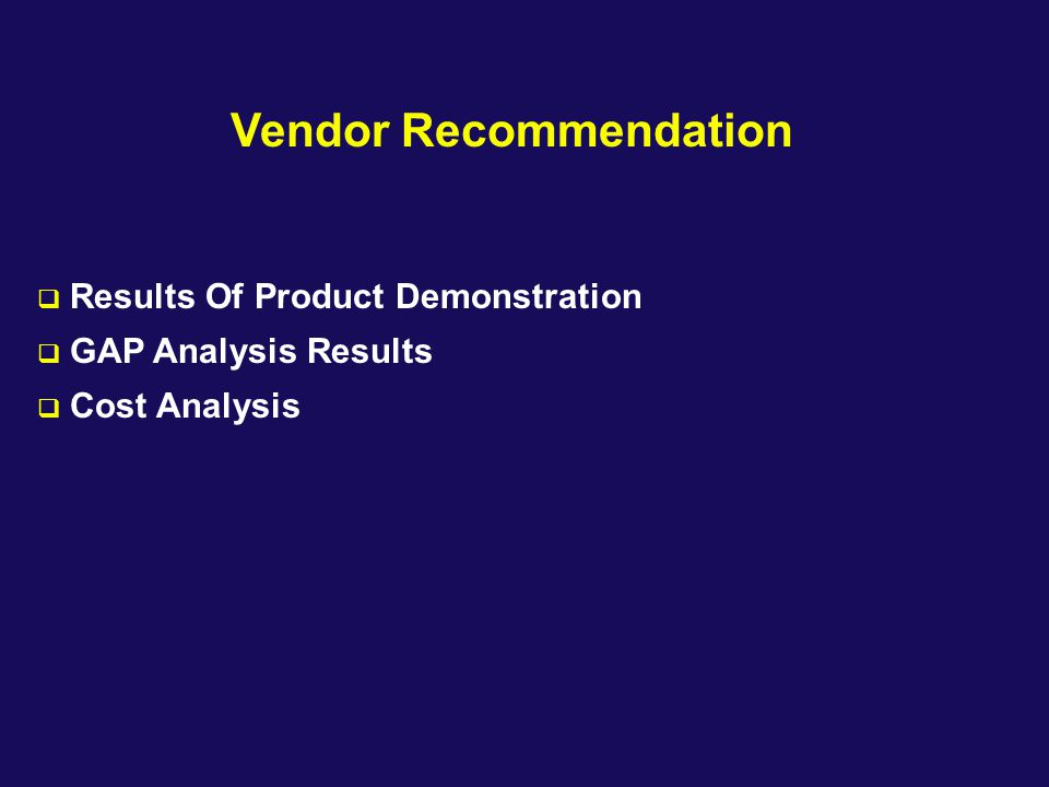 Vendor Recommendation  Results Of Product Demonstration  GAP Analysis Results  Cost Analysis