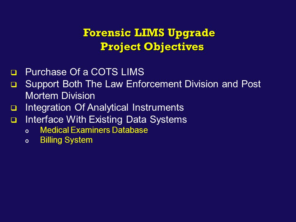 Forensic LIMS Upgrade Project Objectives Project Objectives  Purchase Of a COTS LIMS  Support Both The Law Enforcement Division and Post Mortem Divi