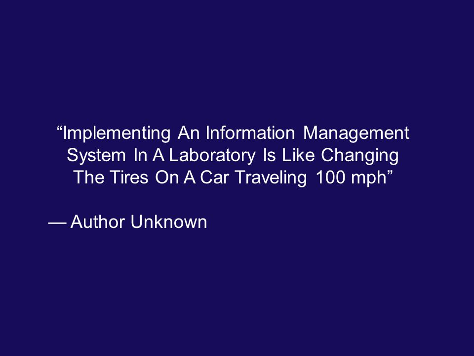 """Implementing An Information Management System In A Laboratory Is Like Changing The Tires On A Car Traveling 100 mph"" — Author Unknown"