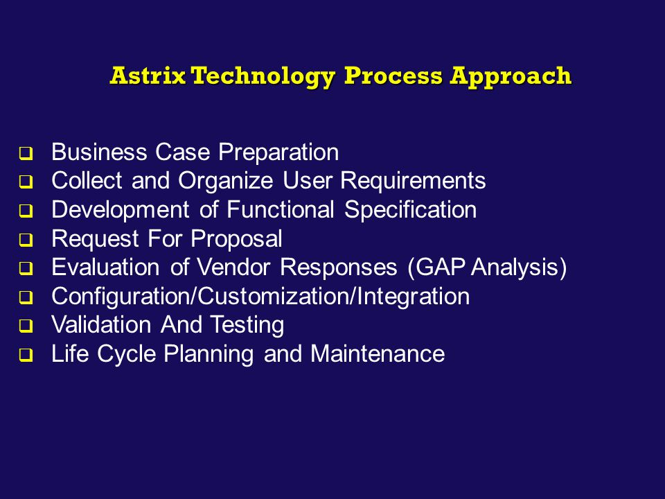 Astrix Technology Process Approach  Business Case Preparation  Collect and Organize User Requirements  Development of Functional Specification  Re