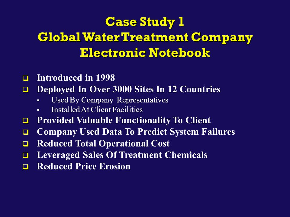 Case Study 1 Global Water Treatment Company Electronic Notebook  Introduced in 1998  Deployed In Over 3000 Sites In 12 Countries  Used By Company R
