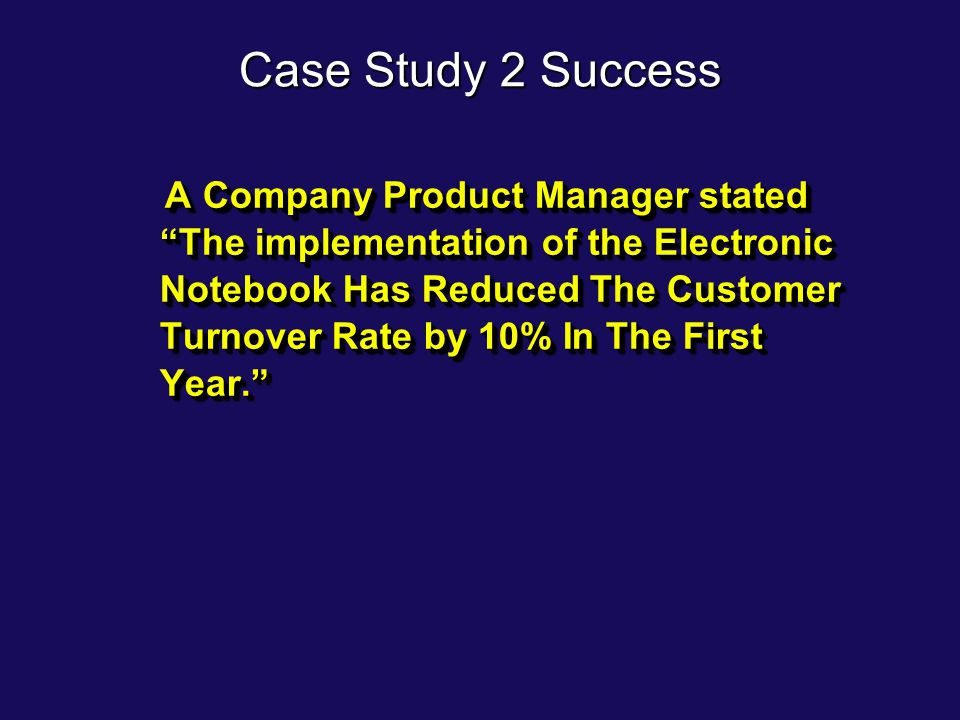 "Case Study 2 Success A Company Product Manager stated ""The implementation of the Electronic Notebook Has Reduced The Customer Turnover Rate by 10% In"